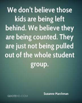 We don't believe those kids are being left behind. We believe they are being counted. They are just not being pulled out of the whole student group.