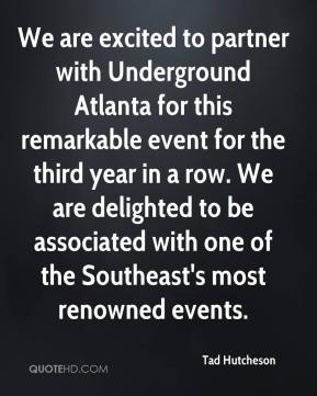 Tad Hutcheson  - We are excited to partner with Underground Atlanta for this remarkable event for the third year in a row. We are delighted to be associated with one of the Southeast's most renowned events.
