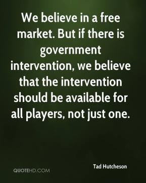 Tad Hutcheson  - We believe in a free market. But if there is government intervention, we believe that the intervention should be available for all players, not just one.