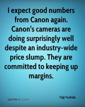 Taiji Yoshida  - I expect good numbers from Canon again. Canon's cameras are doing surprisingly well despite an industry-wide price slump. They are committed to keeping up margins.