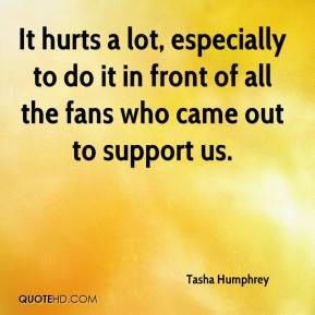 Tasha Humphrey  - It hurts a lot, especially to do it in front of all the fans who came out to support us.