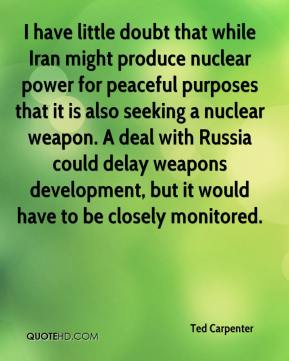 Ted Carpenter  - I have little doubt that while Iran might produce nuclear power for peaceful purposes that it is also seeking a nuclear weapon. A deal with Russia could delay weapons development, but it would have to be closely monitored.