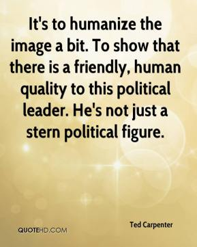 Ted Carpenter  - It's to humanize the image a bit. To show that there is a friendly, human quality to this political leader. He's not just a stern political figure.