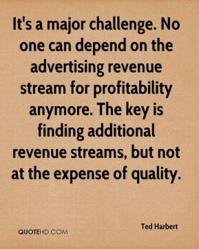 It's a major challenge. No one can depend on the advertising revenue stream for profitability anymore. The key is finding additional revenue streams, but not at the expense of quality.