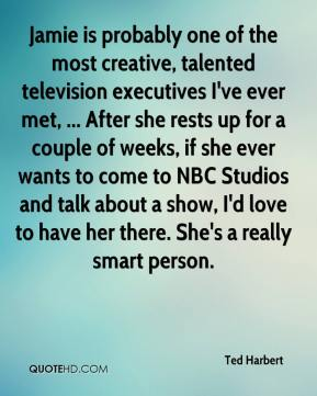 Jamie is probably one of the most creative, talented television executives I've ever met, ... After she rests up for a couple of weeks, if she ever wants to come to NBC Studios and talk about a show, I'd love to have her there. She's a really smart person.