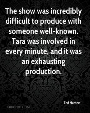 The show was incredibly difficult to produce with someone well-known. Tara was involved in every minute, and it was an exhausting production.