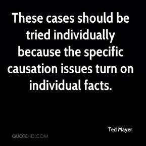 Ted Mayer  - These cases should be tried individually because the specific causation issues turn on individual facts.