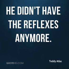 Teddy Atlas  - He didn't have the reflexes anymore.