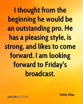 Teddy Atlas  - I thought from the beginning he would be an outstanding pro. He has a pleasing style, is strong, and likes to come forward. I am looking forward to Friday's broadcast.