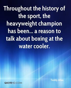 Teddy Atlas  - Throughout the history of the sport, the heavyweight champion has been... a reason to talk about boxing at the water cooler.