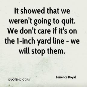 Terrence Royal  - It showed that we weren't going to quit. We don't care if it's on the 1-inch yard line - we will stop them.