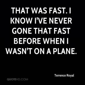Terrence Royal  - That was fast. I know I've never gone that fast before when I wasn't on a plane.