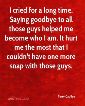 Terry Caulley  - I cried for a long time. Saying goodbye to all those guys helped me become who I am. It hurt me the most that I couldn't have one more snap with those guys.