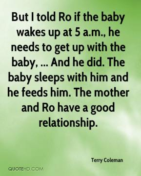 Terry Coleman  - But I told Ro if the baby wakes up at 5 a.m., he needs to get up with the baby, ... And he did. The baby sleeps with him and he feeds him. The mother and Ro have a good relationship.