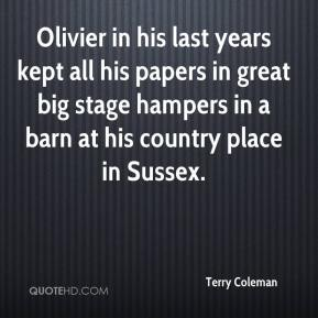 Terry Coleman  - Olivier in his last years kept all his papers in great big stage hampers in a barn at his country place in Sussex.