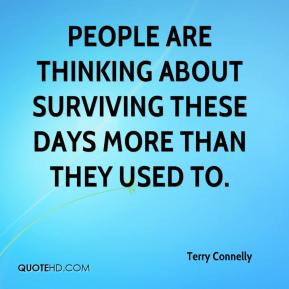 Terry Connelly  - People are thinking about surviving these days more than they used to.