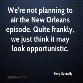Terry Connelly  - We're not planning to air the New Orleans episode. Quite frankly, we just think it may look opportunistic.