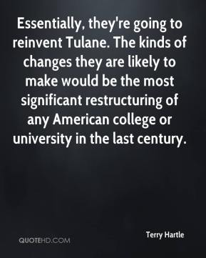 Terry Hartle  - Essentially, they're going to reinvent Tulane. The kinds of changes they are likely to make would be the most significant restructuring of any American college or university in the last century.