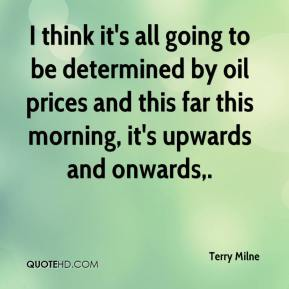 Terry Milne  - I think it's all going to be determined by oil prices and this far this morning, it's upwards and onwards.