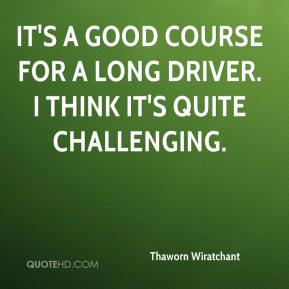 Thaworn Wiratchant  - It's a good course for a long driver. I think it's quite challenging.