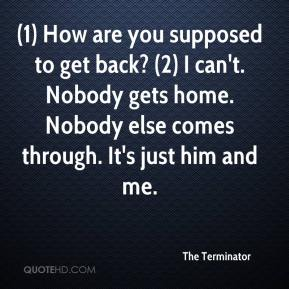 The Terminator  - (1) How are you supposed to get back? (2) I can't. Nobody gets home. Nobody else comes through. It's just him and me.