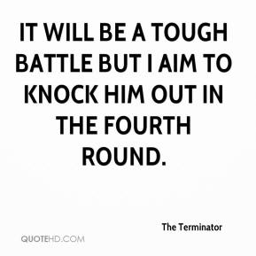 The Terminator  - It will be a tough battle but I aim to knock him out in the fourth round.