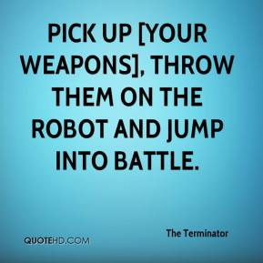 The Terminator  - pick up [your weapons], throw them on the robot and jump into battle.