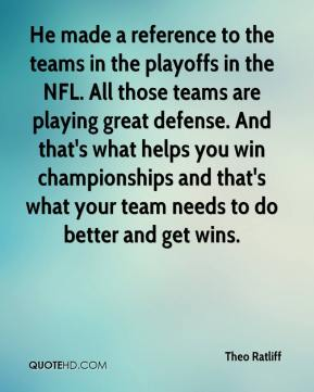Theo Ratliff  - He made a reference to the teams in the playoffs in the NFL. All those teams are playing great defense. And that's what helps you win championships and that's what your team needs to do better and get wins.