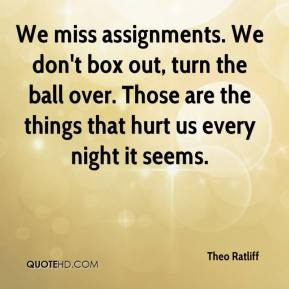 Theo Ratliff  - We miss assignments. We don't box out, turn the ball over. Those are the things that hurt us every night it seems.
