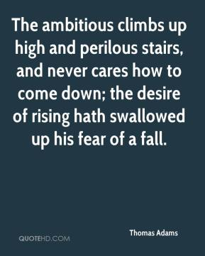 Thomas Adams  - The ambitious climbs up high and perilous stairs, and never cares how to come down; the desire of rising hath swallowed up his fear of a fall.