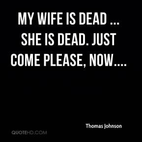 My wife is dead ... she is dead. Just come please, now....