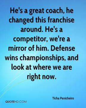 Ticha Penicheiro  - He's a great coach, he changed this franchise around. He's a competitor, we're a mirror of him. Defense wins championships, and look at where we are right now.