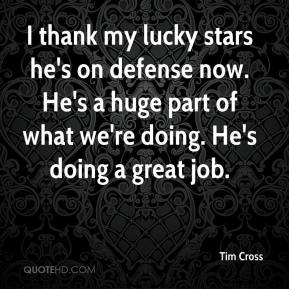 I thank my lucky stars he's on defense now. He's a huge part of what we're doing. He's doing a great job.