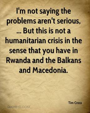 I'm not saying the problems aren't serious, ... But this is not a humanitarian crisis in the sense that you have in Rwanda and the Balkans and Macedonia.