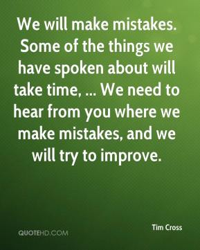 Tim Cross  - We will make mistakes. Some of the things we have spoken about will take time, ... We need to hear from you where we make mistakes, and we will try to improve.