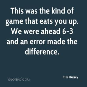 Tim Hulsey  - This was the kind of game that eats you up. We were ahead 6-3 and an error made the difference.