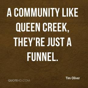 Tim Oliver  - A community like Queen Creek, they're just a funnel.