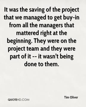 Tim Oliver  - It was the saving of the project that we managed to get buy-in from all the managers that mattered right at the beginning. They were on the project team and they were part of it -- it wasn't being done to them.