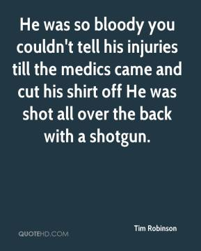 Tim Robinson  - He was so bloody you couldn't tell his injuries till the medics came and cut his shirt off He was shot all over the back with a shotgun.