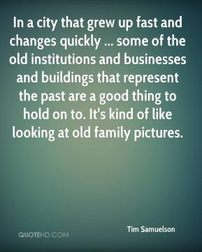 Tim Samuelson  - In a city that grew up fast and changes quickly ... some of the old institutions and businesses and buildings that represent the past are a good thing to hold on to. It's kind of like looking at old family pictures.