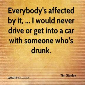 Tim Stanley  - Everybody's affected by it, ... I would never drive or get into a car with someone who's drunk.