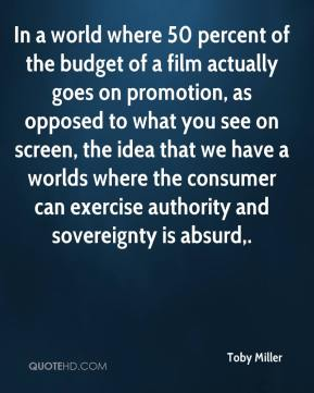 Toby Miller  - In a world where 50 percent of the budget of a film actually goes on promotion, as opposed to what you see on screen, the idea that we have a worlds where the consumer can exercise authority and sovereignty is absurd.