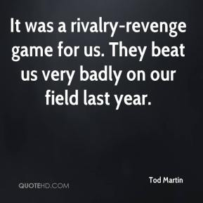 Tod Martin  - It was a rivalry-revenge game for us. They beat us very badly on our field last year.