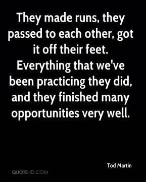 Tod Martin  - They made runs, they passed to each other, got it off their feet. Everything that we've been practicing they did, and they finished many opportunities very well.