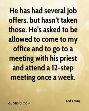 Tod Young  - He has had several job offers, but hasn't taken those. He's asked to be allowed to come to my office and to go to a meeting with his priest and attend a 12-step meeting once a week.