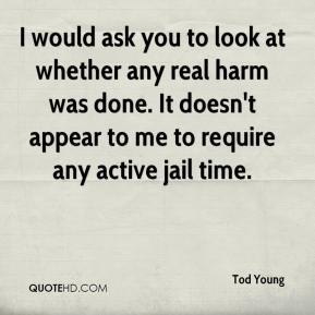 Tod Young  - I would ask you to look at whether any real harm was done. It doesn't appear to me to require any active jail time.