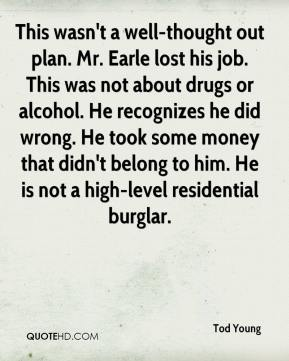 This wasn't a well-thought out plan. Mr. Earle lost his job. This was not about drugs or alcohol. He recognizes he did wrong. He took some money that didn't belong to him. He is not a high-level residential burglar.