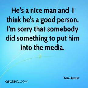 He's a nice man and … I think he's a good person. I'm sorry that somebody did something to put him into the media.