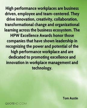 Tom Austin  - High performance workplaces are business driven, employee and team-centered. They drive innovation, creativity, collaboration, transformational change and organizational learning across the business ecosystem. The HPW Excellence Awards honor those companies that have shown leadership in recognizing the power and potential of the high performance workplace and are dedicated to promoting excellence and innovation in workplace management and technology.