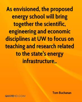 Tom Buchanan  - As envisioned, the proposed energy school will bring together the scientific, engineering and economic disciplines at UW to focus on teaching and research related to the state's energy infrastructure.